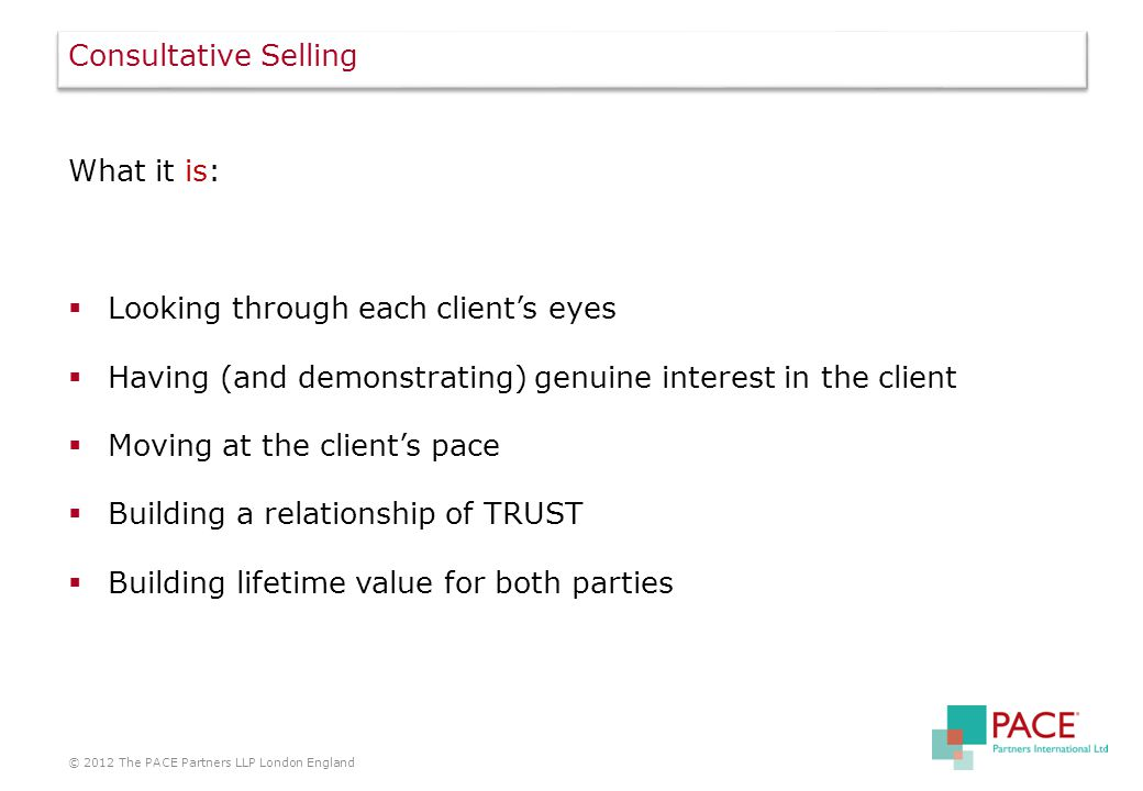 Consultative Selling What it is:  Looking through each client's eyes  Having (and demonstrating) genuine interest in the client  Moving at the client's pace  Building a relationship of TRUST  Building lifetime value for both parties © 2012 The PACE Partners LLP London England