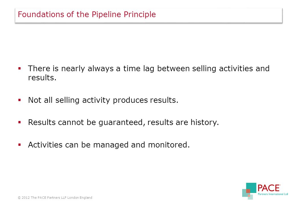 Foundations of the Pipeline Principle  There is nearly always a time lag between selling activities and results.
