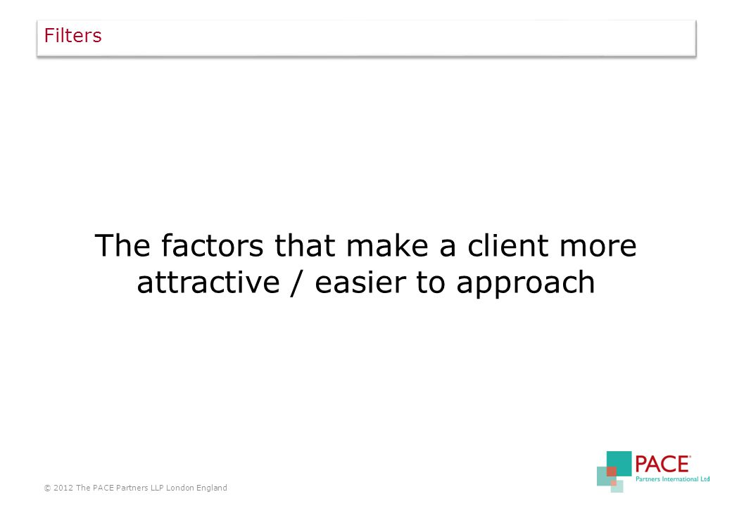 Filters The factors that make a client more attractive / easier to approach © 2012 The PACE Partners LLP London England