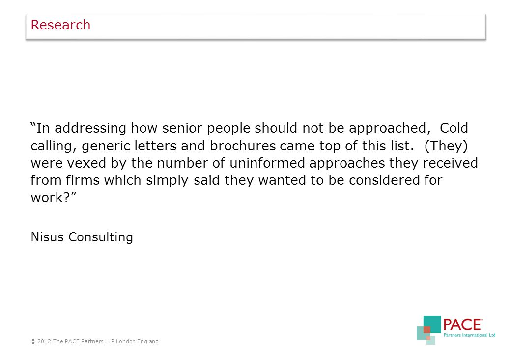 Research In addressing how senior people should not be approached, Cold calling, generic letters and brochures came top of this list.