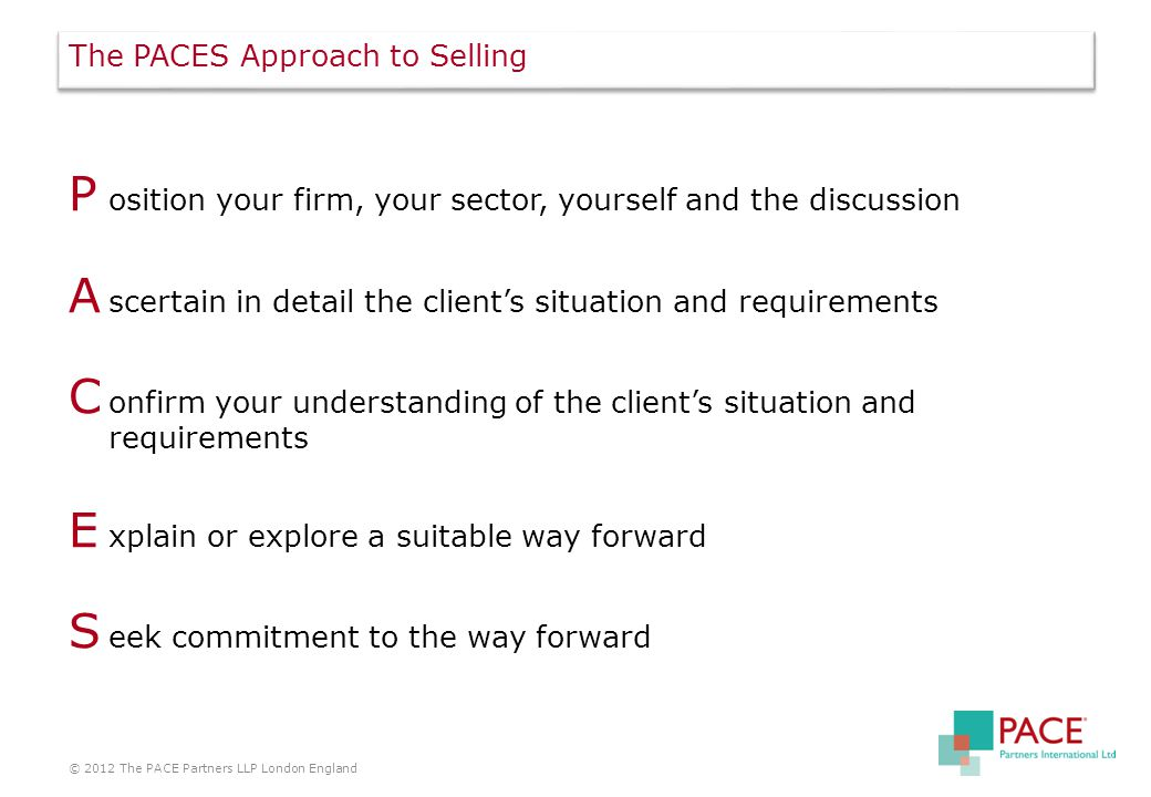 The PACES Approach to Selling P osition your firm, your sector, yourself and the discussion A scertain in detail the client's situation and requirements C onfirm your understanding of the client's situation and requirements E xplain or explore a suitable way forward S eek commitment to the way forward © 2012 The PACE Partners LLP London England