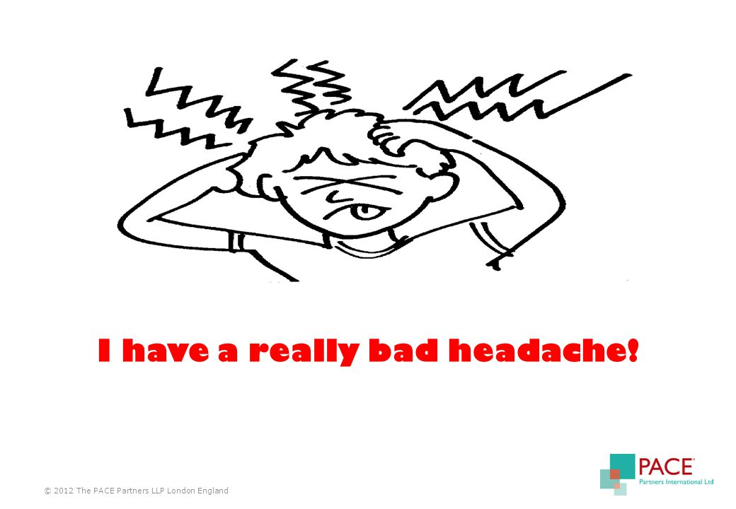 © 2012 The PACE Partners LLP London England I have a really bad headache!