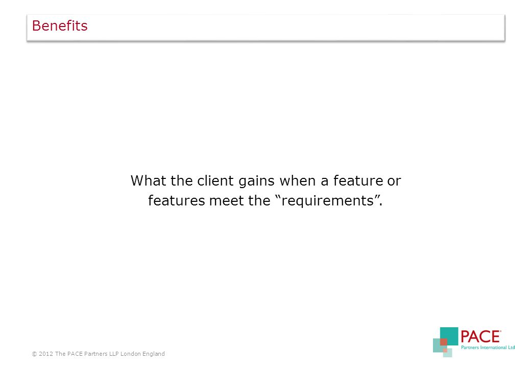 Benefits What the client gains when a feature or features meet the requirements .
