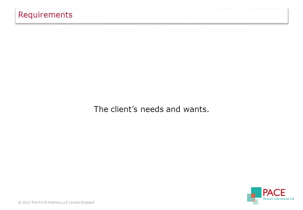 Requirements The client's needs and wants. © 2012 The PACE Partners LLP London England