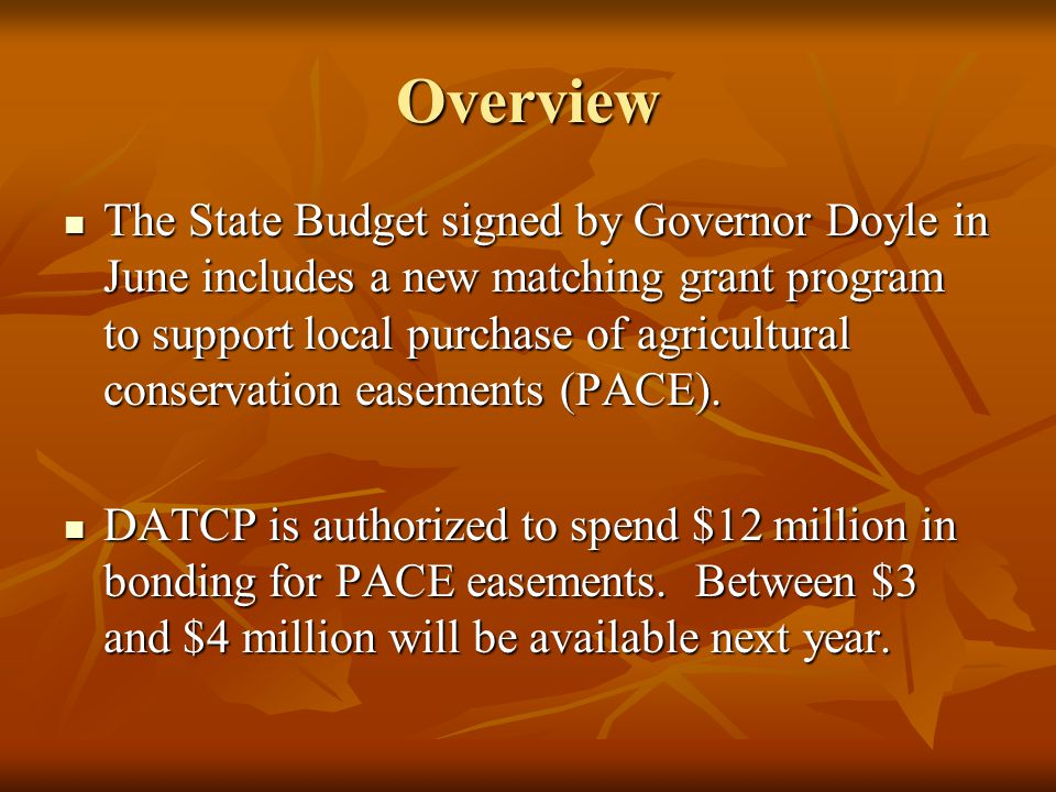 Overview The State Budget signed by Governor Doyle in June includes a new matching grant program to support local purchase of agricultural conservation easements (PACE).