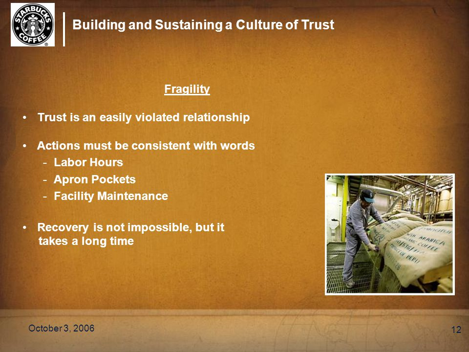 Building and Sustaining a Culture of Trust October 3, 2006 12 Fragility Trust is an easily violated relationship Actions must be consistent with words