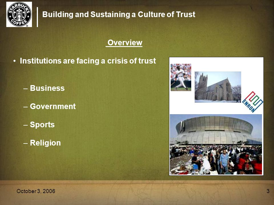 Building and Sustaining a Culture of Trust October 3, 20063 Overview Institutions are facing a crisis of trust –Business –Government –Sports –Religion