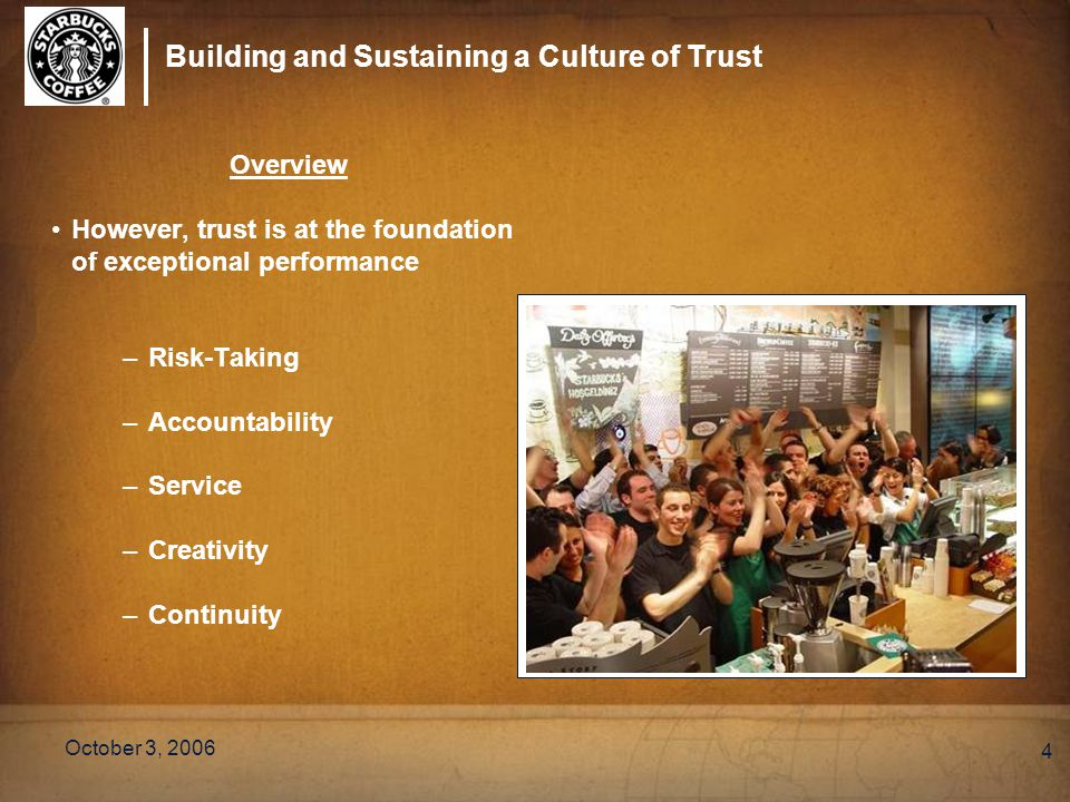 Building and Sustaining a Culture of Trust October 3, 2006 4 Overview However, trust is at the foundation of exceptional performance –Risk-Taking –Acc