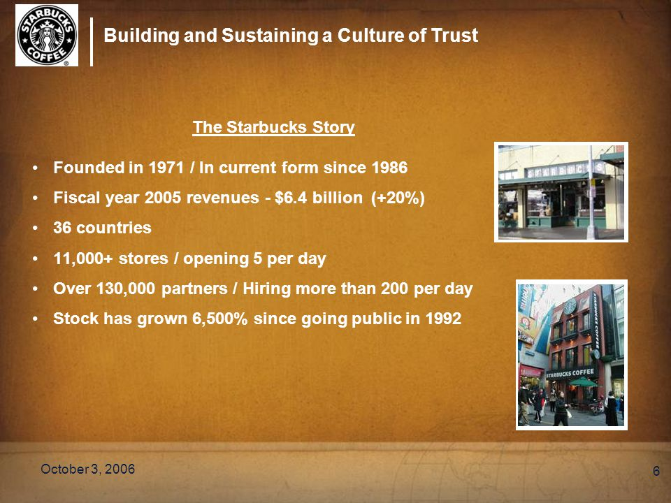 Building and Sustaining a Culture of Trust October 3, 2006 6 The Starbucks Story Founded in 1971 / In current form since 1986 Fiscal year 2005 revenue