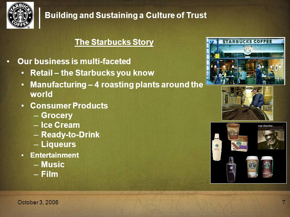 Building and Sustaining a Culture of Trust October 3, 20067 The Starbucks Story Our business is multi-faceted Retail – the Starbucks you know Manufact