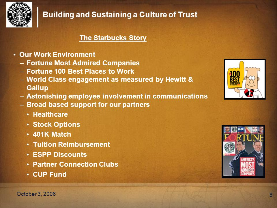 Building and Sustaining a Culture of Trust October 3, 2006 8 The Starbucks Story Our Work Environment –Fortune Most Admired Companies –Fortune 100 Best Places to Work –World Class engagement as measured by Hewitt & Gallup –Astonishing employee involvement in communications –Broad based support for our partners Healthcare Stock Options 401K Match Tuition Reimbursement ESPP Discounts Partner Connection Clubs CUP Fund