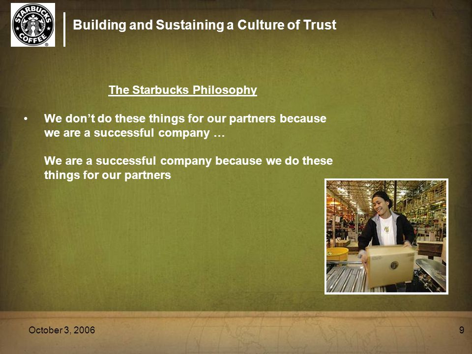 Building and Sustaining a Culture of Trust October 3, 20069 The Starbucks Philosophy We don't do these things for our partners because we are a succes