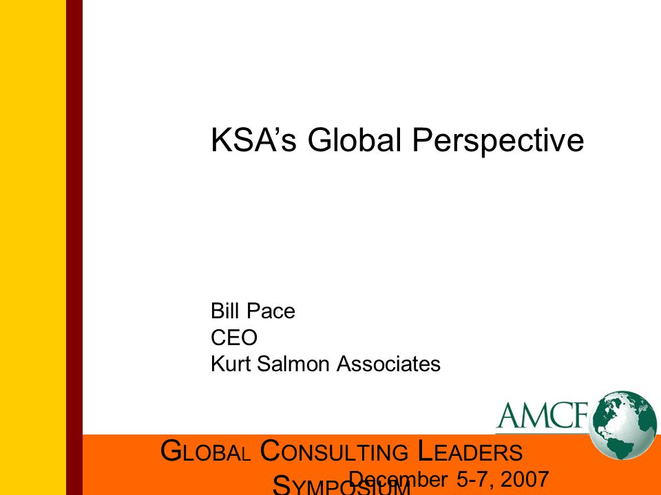 G LOBA L C ONSULTING L EADERS S YMPOSIUM December 5-7, 2007 KSA's Global Perspective Bill Pace CEO Kurt Salmon Associates