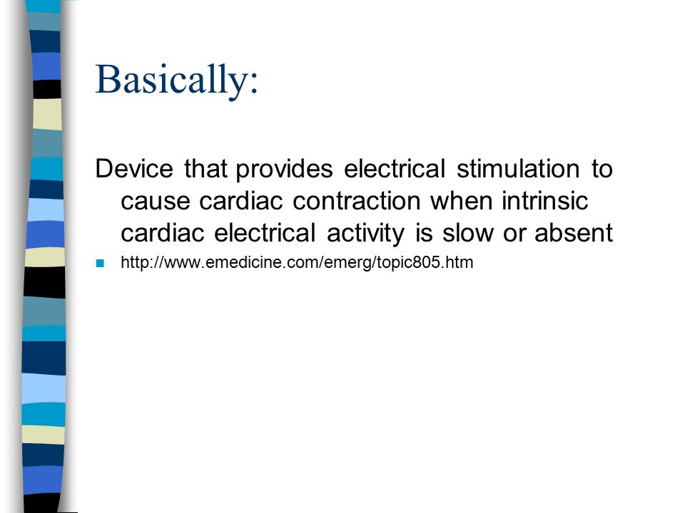 Basically: Device that provides electrical stimulation to cause cardiac contraction when intrinsic cardiac electrical activity is slow or absent http: