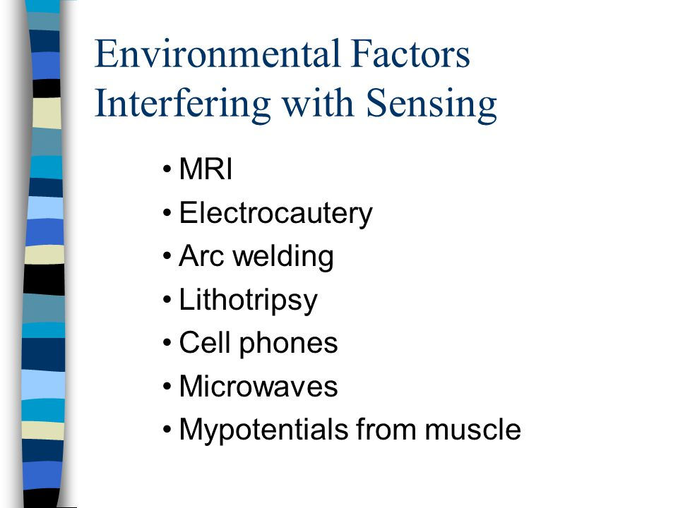 Environmental Factors Interfering with Sensing MRI Electrocautery Arc welding Lithotripsy Cell phones Microwaves Mypotentials from muscle