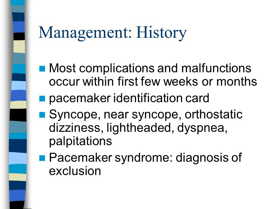 Management: History Most complications and malfunctions occur within first few weeks or months pacemaker identification card Syncope, near syncope, or