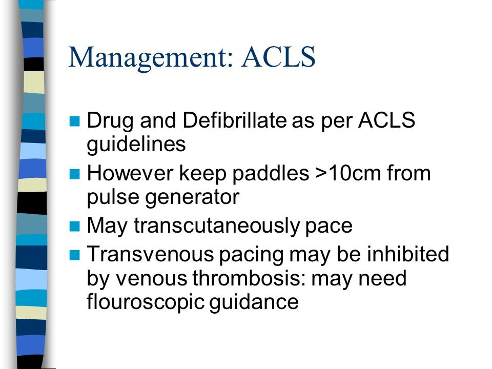 Management: ACLS Drug and Defibrillate as per ACLS guidelines However keep paddles >10cm from pulse generator May transcutaneously pace Transvenous pa