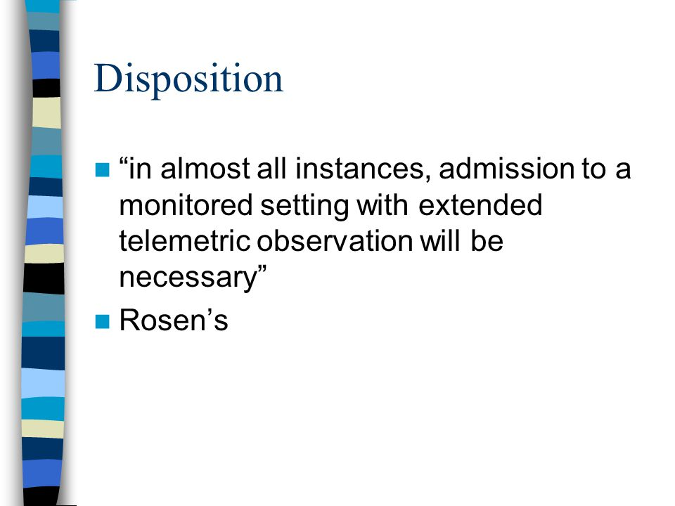 "Disposition ""in almost all instances, admission to a monitored setting with extended telemetric observation will be necessary"" Rosen's"