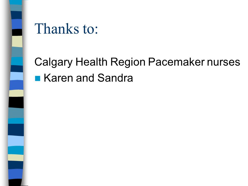 Thanks to: Calgary Health Region Pacemaker nurses Karen and Sandra