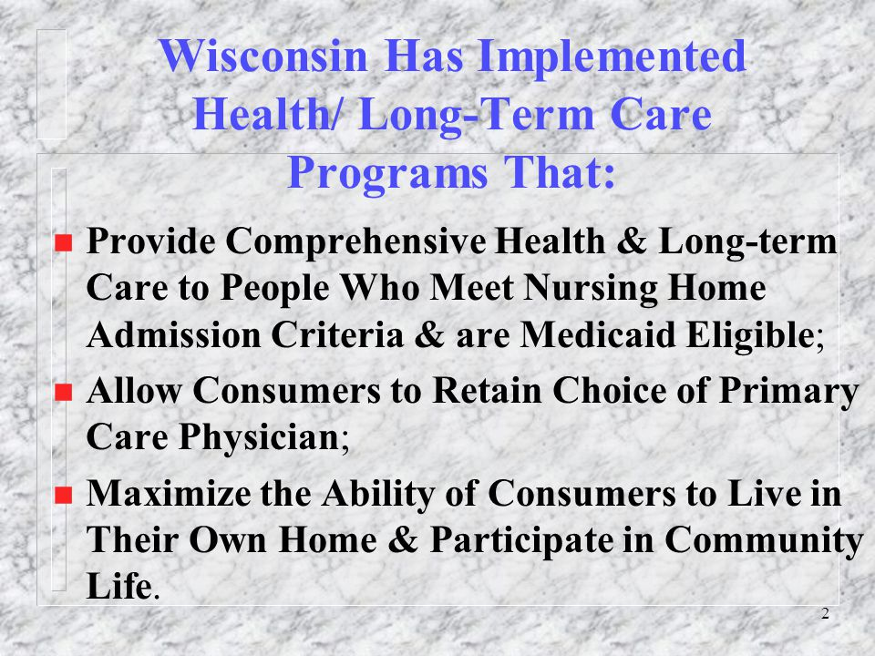 2 Wisconsin Has Implemented Health/ Long-Term Care Programs That: n Provide Comprehensive Health & Long-term Care to People Who Meet Nursing Home Admission Criteria & are Medicaid Eligible; n Allow Consumers to Retain Choice of Primary Care Physician; n Maximize the Ability of Consumers to Live in Their Own Home & Participate in Community Life.
