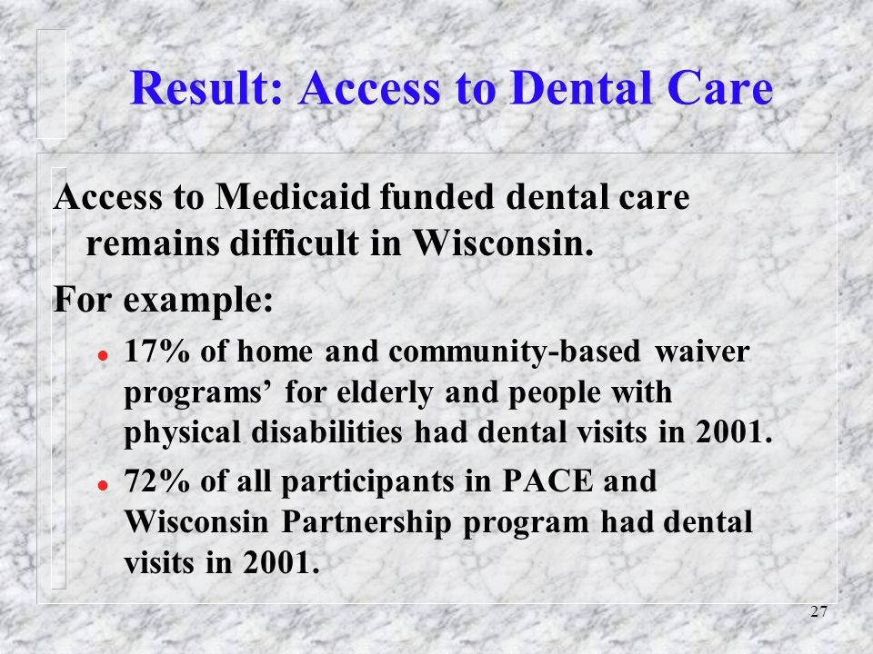 27 Result: Access to Dental Care Access to Medicaid funded dental care remains difficult in Wisconsin.