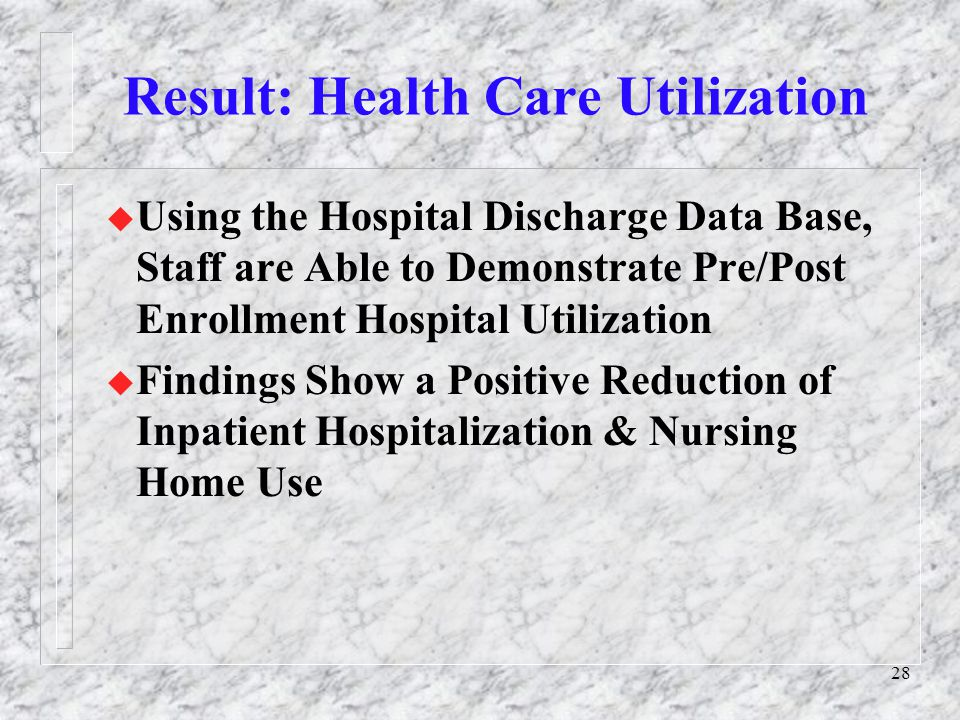 28 Result: Health Care Utilization u Using the Hospital Discharge Data Base, Staff are Able to Demonstrate Pre/Post Enrollment Hospital Utilization u Findings Show a Positive Reduction of Inpatient Hospitalization & Nursing Home Use