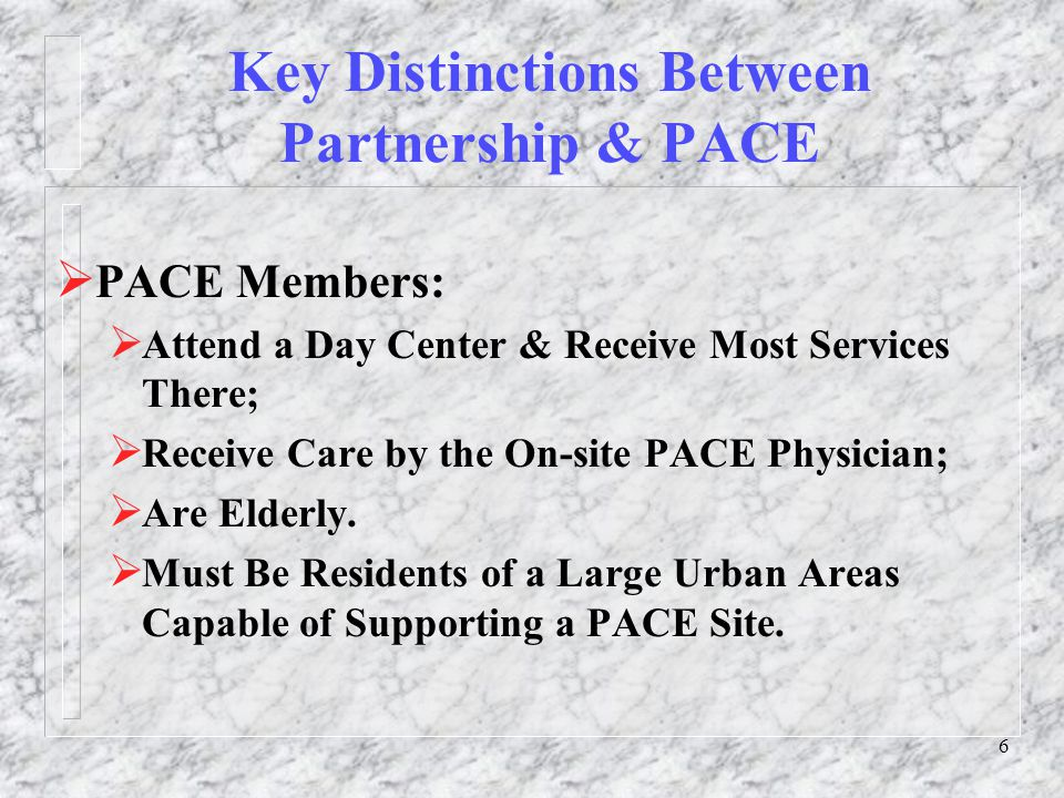 7 Key Distinctions Between Partnership & PACE  Partnership Members:  Select a Primary Care Physician From a Contracted Provider Network;  Receive Most Services in Their Home;  Can Be Frail Elderly or Have a Physical Disability;  The Partnership Nurse Practitioner Serves As Team's Primary Care Representative & Accompanies the Member to Most MD Appointments;  Partnership Works in Both an Urban & Rural Setting.