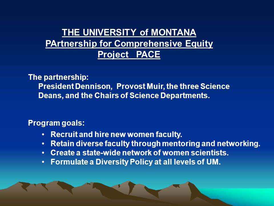 THE UNIVERSITY of MONTANA PArtnership for Comprehensive Equity Project PACE The partnership: President Dennison, Provost Muir, the three Science Deans