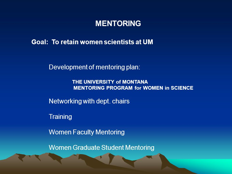 Goal: To retain women scientists at UM MENTORING Development of mentoring plan: THE UNIVERSITY of MONTANA MENTORING PROGRAM for WOMEN in SCIENCE Networking with dept.