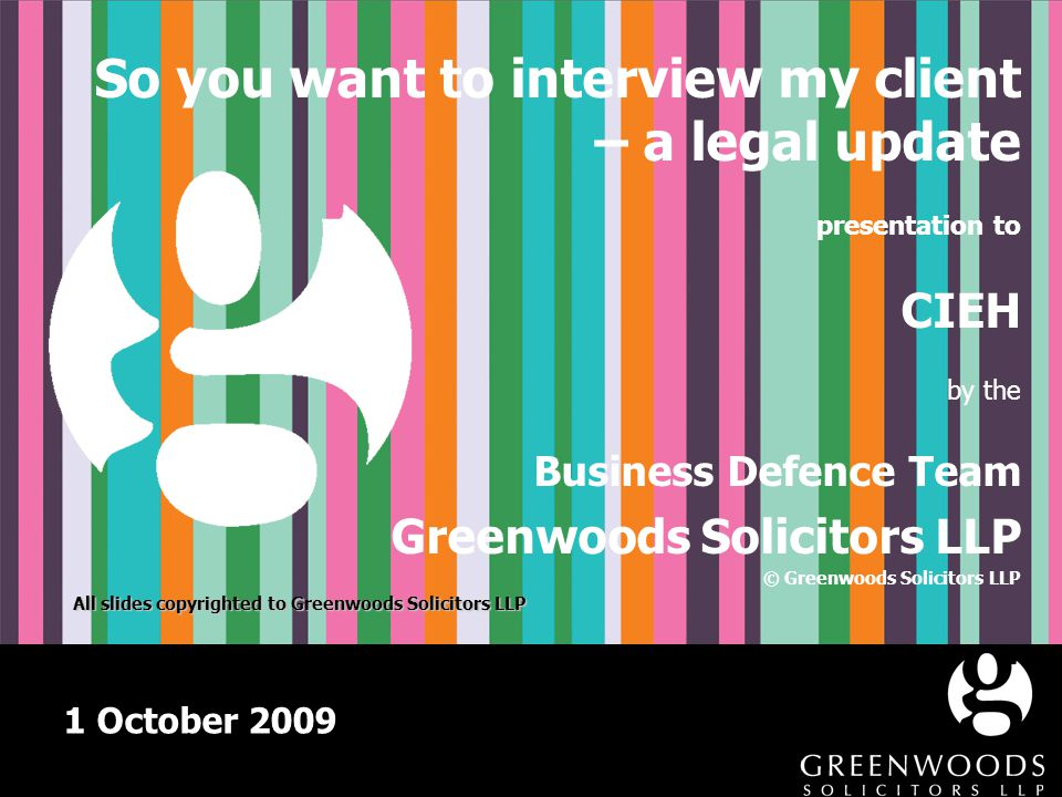 1 October 2009 So you want to interview my client – a legal update presentation to CIEH by the Business Defence Team Greenwoods Solicitors LLP © Green