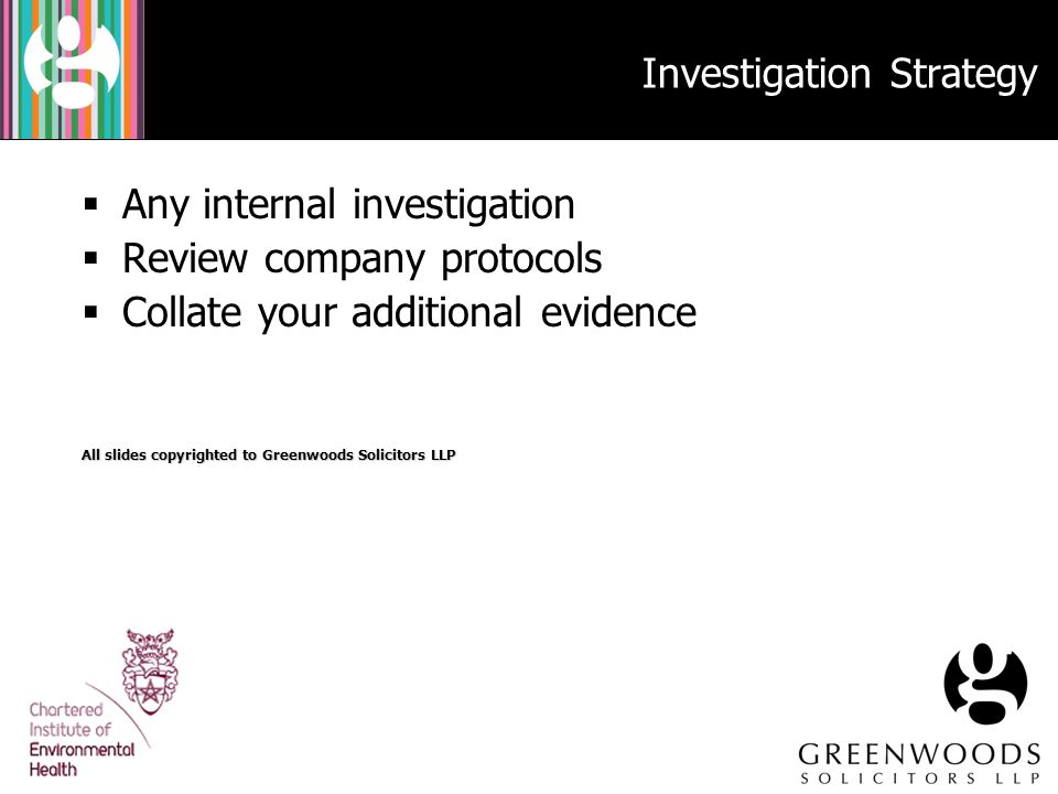 Investigation Strategy  Any internal investigation  Review company protocols  Collate your additional evidence All slides copyrighted to Greenwoods