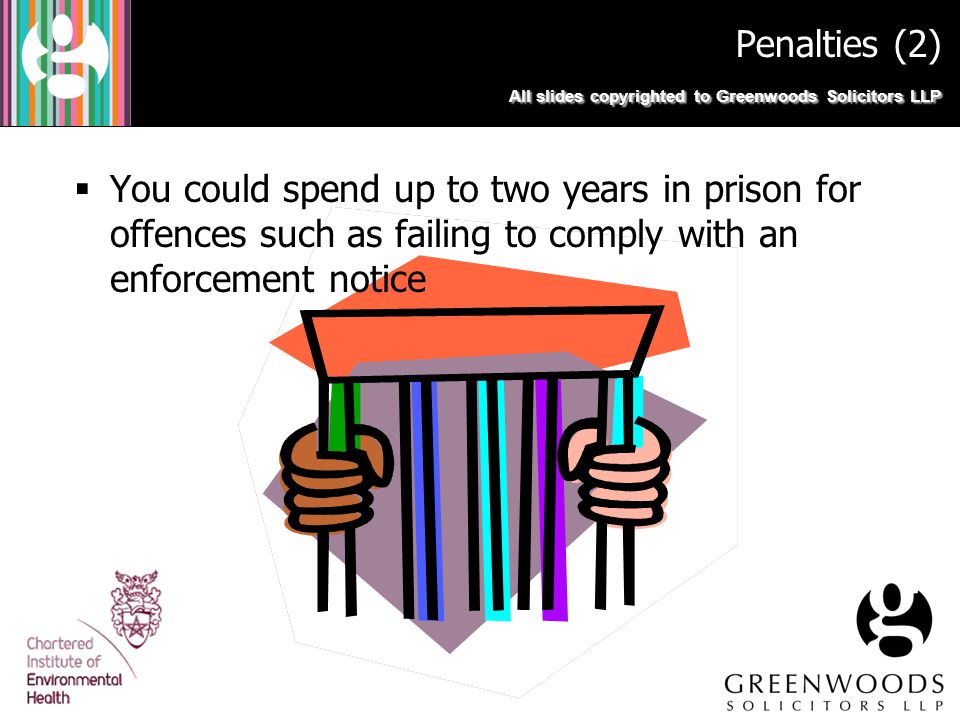  You could spend up to two years in prison for offences such as failing to comply with an enforcement notice All slides copyrighted to Greenwoods Sol