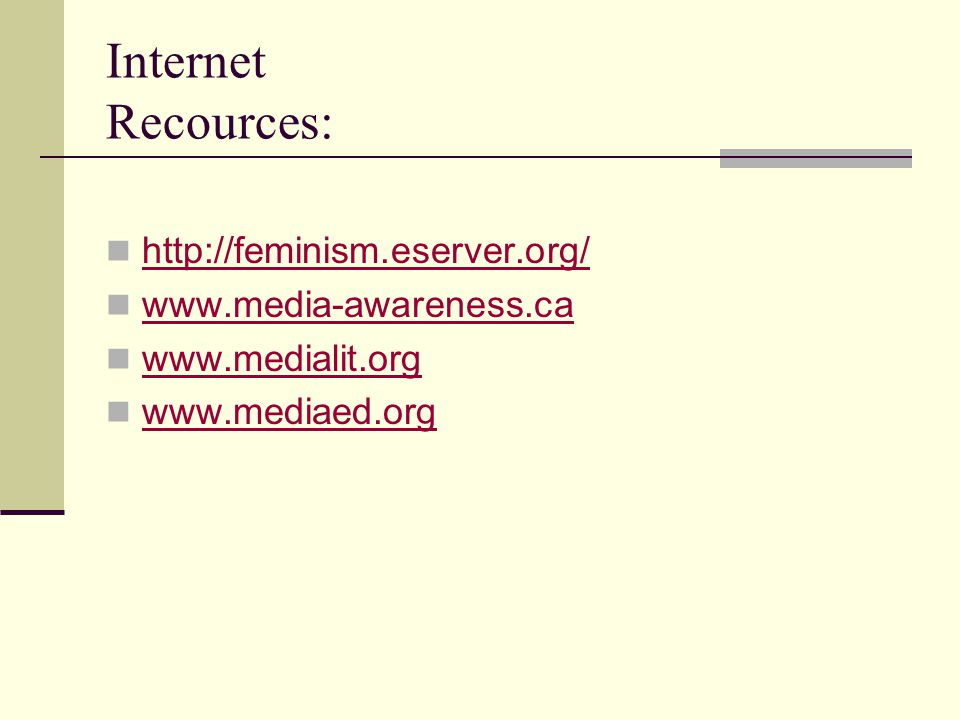Internet Recources: http://feminism.eserver.org/ www.media-awareness.ca www.medialit.org www.mediaed.org