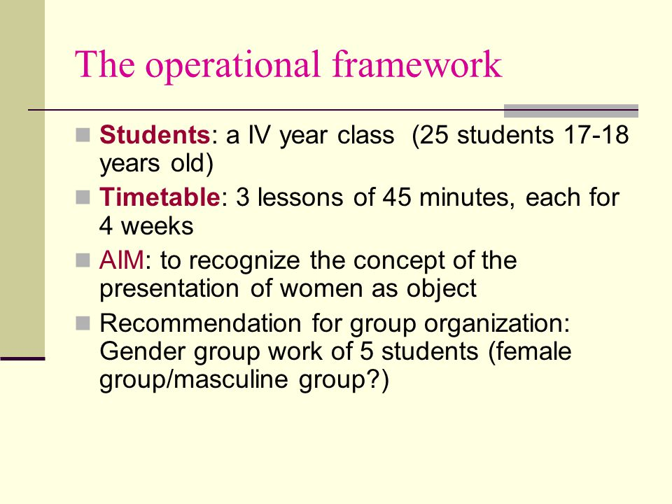 The operational framework Students: a IV year class (25 students 17-18 years old) Timetable: 3 lessons of 45 minutes, each for 4 weeks AIM: to recognize the concept of the presentation of women as object Recommendation for group organization: Gender group work of 5 students (female group/masculine group )
