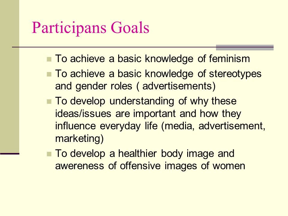 Participans Goals To achieve a basic knowledge of feminism To achieve a basic knowledge of stereotypes and gender roles ( advertisements) To develop u