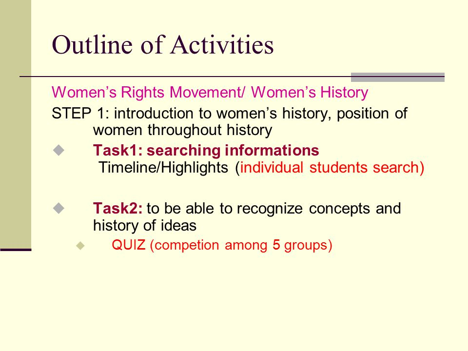 Outline of Activities Women's Rights Movement/ Women's History STEP 1: introduction to women's history, position of women throughout history  Task1: searching informations Timeline/Highlights (individual students search)  Task2: to be able to recognize concepts and history of ideas  QUIZ (competion among 5 groups)