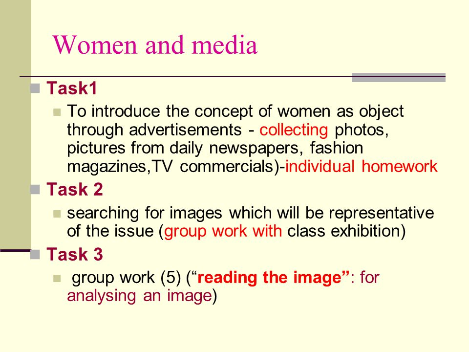Women and media Task1 To introduce the concept of women as object through advertisements - collecting photos, pictures from daily newspapers, fashion magazines,TV commercials)-individual homework Task 2 searching for images which will be representative of the issue (group work with class exhibition) Task 3 group work (5) ( reading the image : for analysing an image)