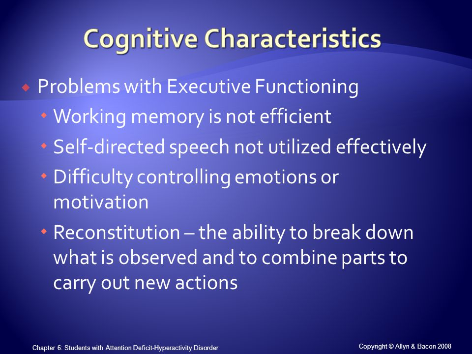 Copyright © Allyn & Bacon 2008 Chapter 6: Students with Attention Deficit-Hyperactivity Disorder  Problems with Executive Functioning  Working memory is not efficient  Self-directed speech not utilized effectively  Difficulty controlling emotions or motivation  Reconstitution – the ability to break down what is observed and to combine parts to carry out new actions