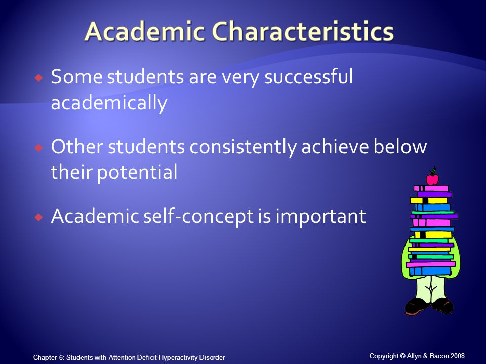 Copyright © Allyn & Bacon 2008 Chapter 6: Students with Attention Deficit-Hyperactivity Disorder  Some students are very successful academically  Other students consistently achieve below their potential  Academic self-concept is important