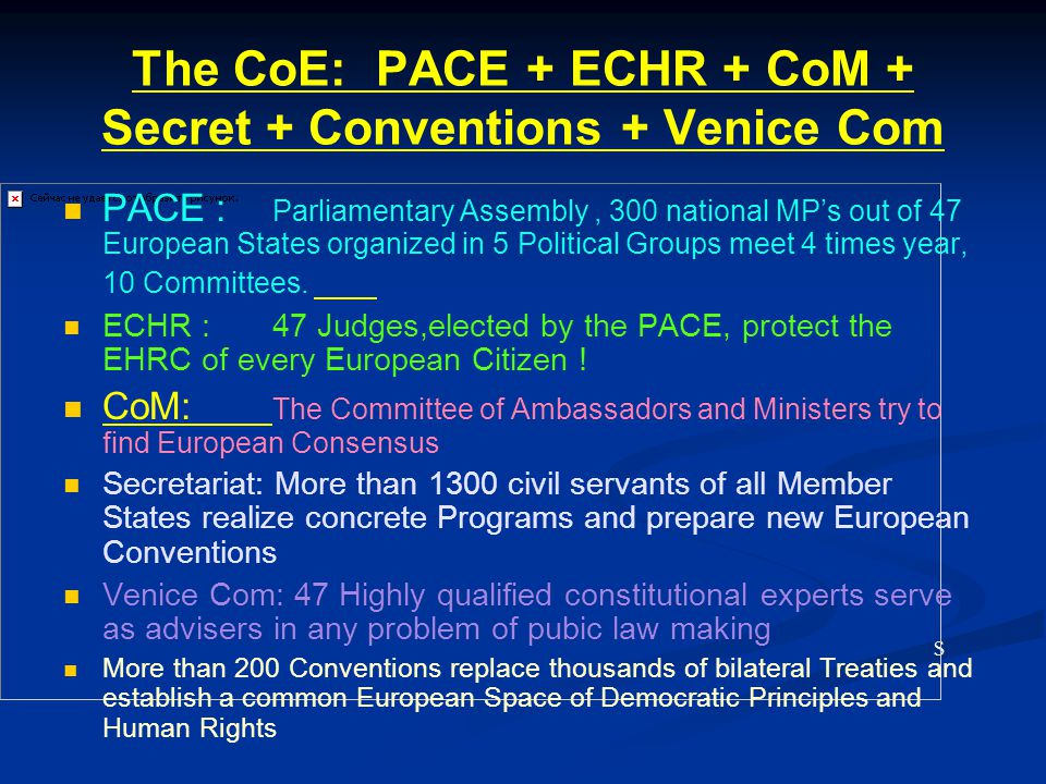 The CoE: PACE + ECHR + CoM + Secret + Conventions + Venice Com S PACE : Parliamentary Assembly, 300 national MP's out of 47 European States organized in 5 Political Groups meet 4 times year, 10 Committees.