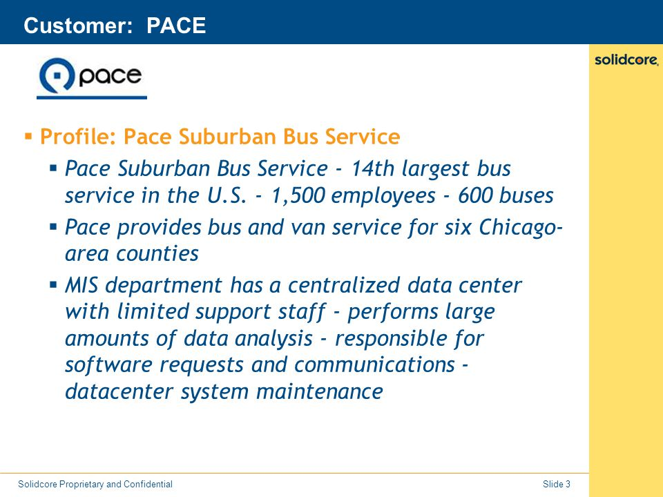 Slide 4 Solidcore Proprietary and Confidential Customer: PACE  The Problem  Servers needed patching every other day to try to stay one step ahead of all the security threats  Need to provide 24x7 service availability - aren't staffed for 24x7  Patching alone was stressing ability to maintain SLAs