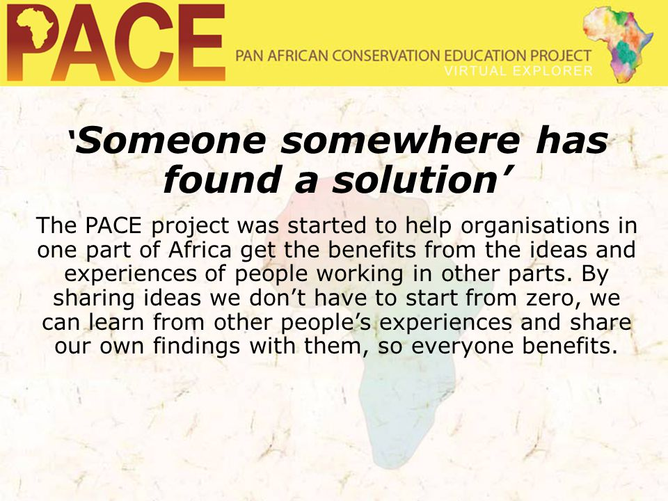 ' Someone somewhere has found a solution' The PACE project was started to help organisations in one part of Africa get the benefits from the ideas and experiences of people working in other parts.