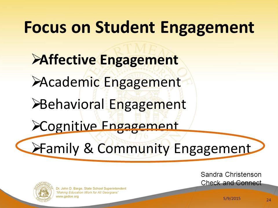  Affective Engagement  Academic Engagement  Behavioral Engagement  Cognitive Engagement  Family & Community Engagement 24 Focus on Student Engagement Sandra Christenson Check and Connect 5/9/2015