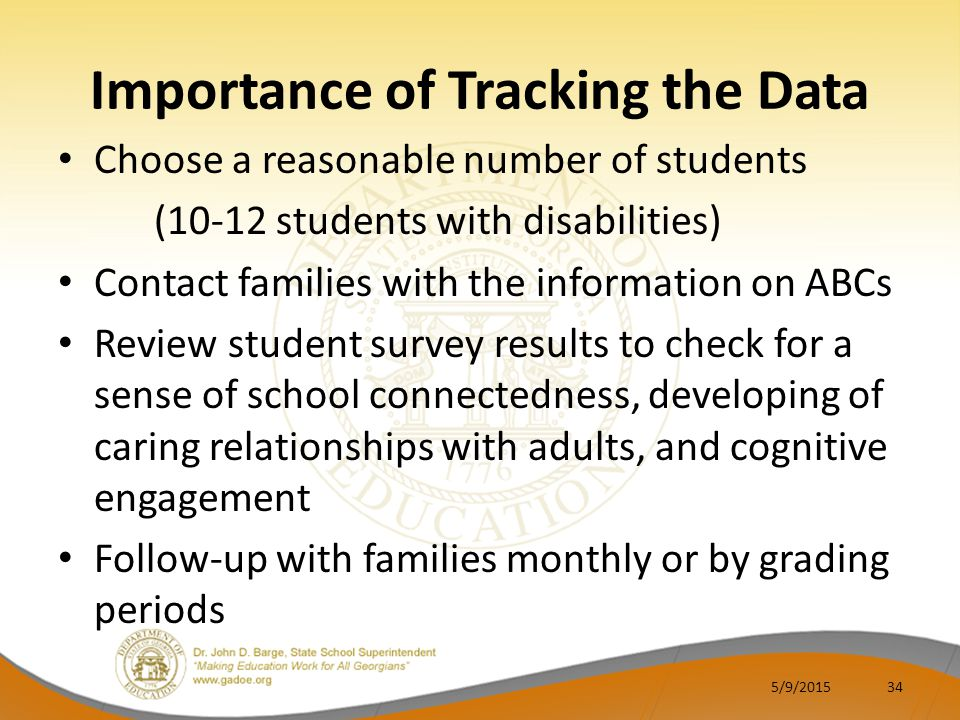 Importance of Tracking the Data Choose a reasonable number of students (10-12 students with disabilities) Contact families with the information on ABCs Review student survey results to check for a sense of school connectedness, developing of caring relationships with adults, and cognitive engagement Follow-up with families monthly or by grading periods 5/9/201534