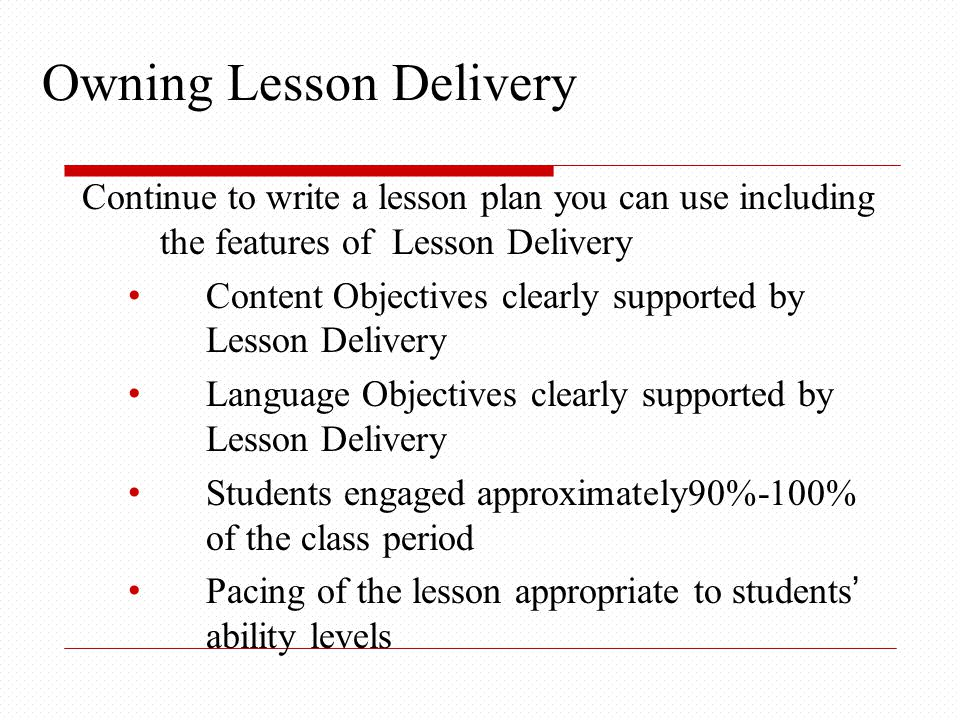 Continue to write a lesson plan you can use including the features of Lesson Delivery Content Objectives clearly supported by Lesson Delivery Language Objectives clearly supported by Lesson Delivery Students engaged approximately90%-100% of the class period Pacing of the lesson appropriate to students' ability levels Owning Lesson Delivery