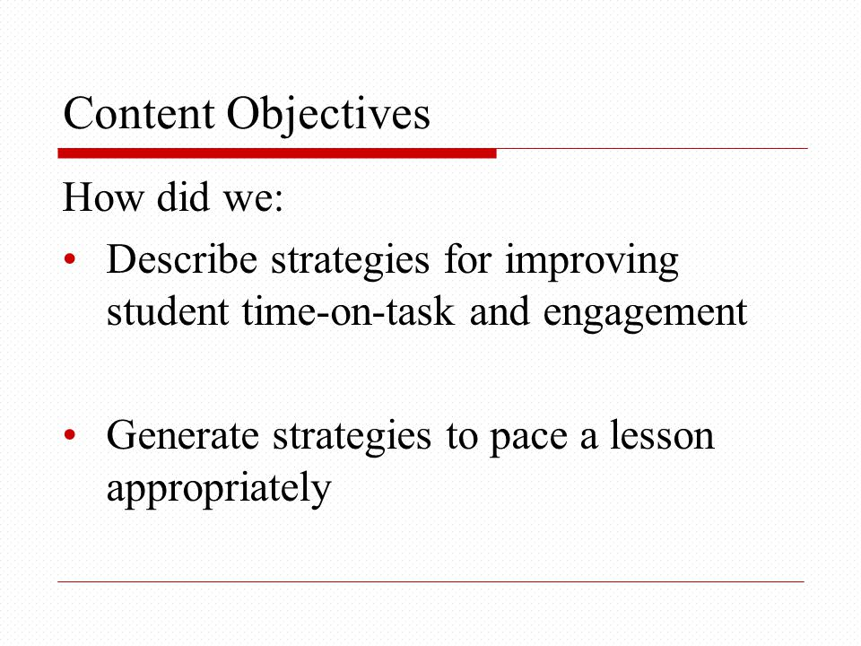 Content Objectives How did we: Describe strategies for improving student time-on-task and engagement Generate strategies to pace a lesson appropriately