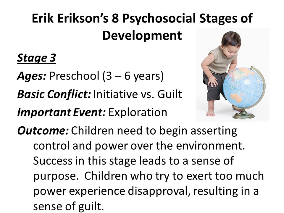 Erik Erikson's 8 Psychosocial Stages of Development Stage 2 Ages: Early childhood (18 months – 3 years) Basic Conflict: Autonomy vs.