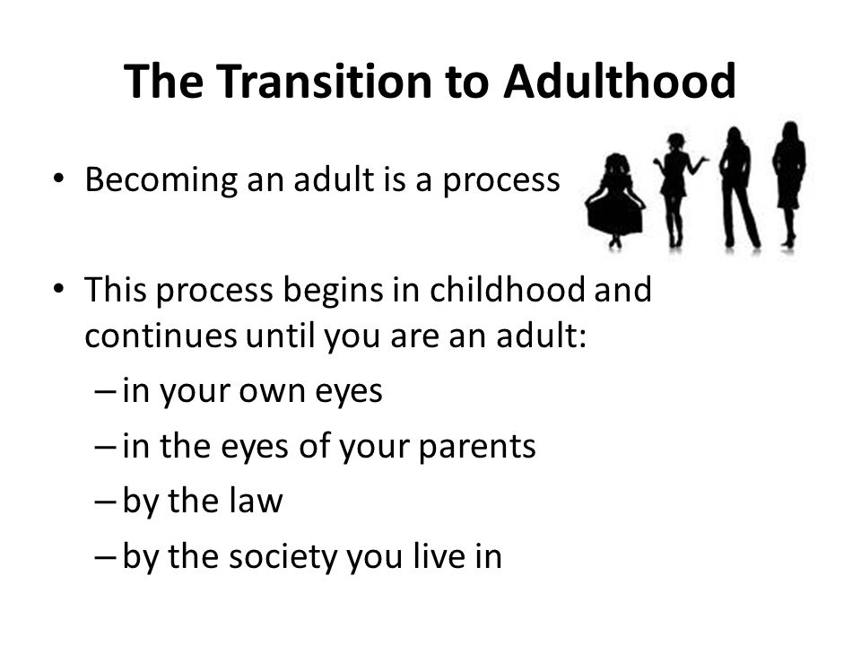 The Transition to Adulthood Becoming an adult is a process This process begins in childhood and continues until you are an adult: – in your own eyes – in the eyes of your parents – by the law – by the society you live in