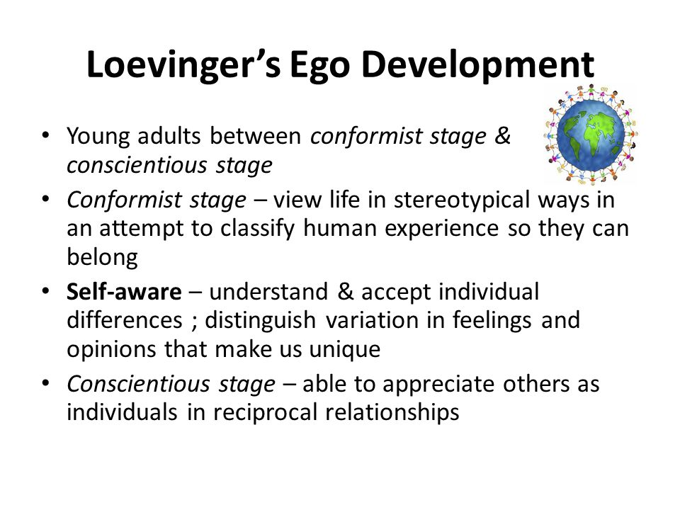 Loevinger's Ego Development Autonomous Self = Being a self-reliant person who accepts oneself and others as multifaceted and unique Understanding of self is the centre of human development Few individuals ever achieve full ego development, however we all strive for it Progress from one stage to another is determined by psychological clock