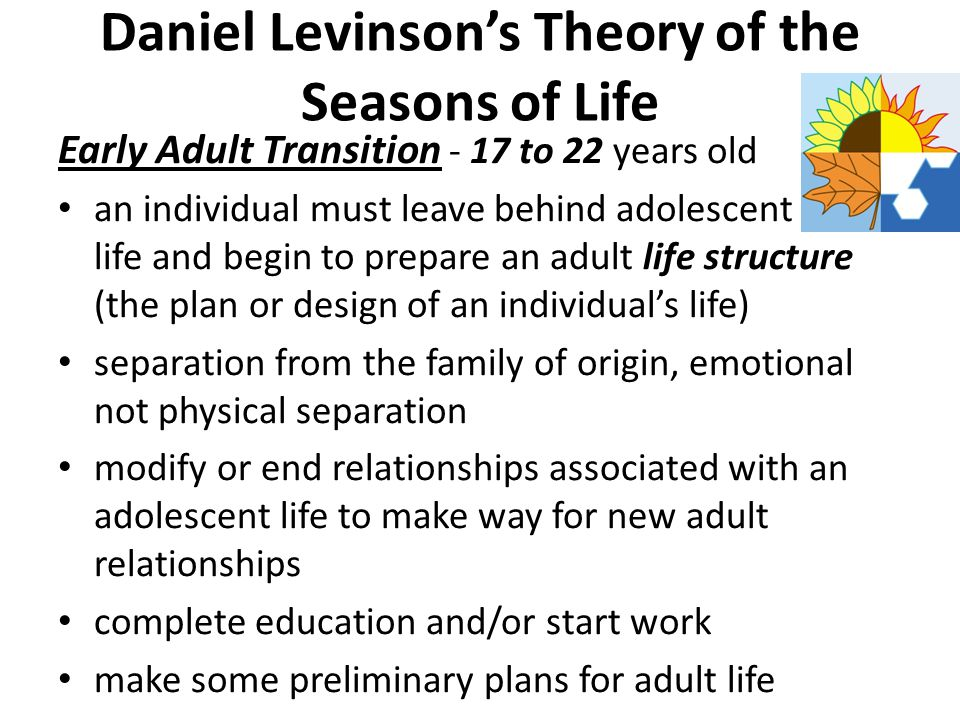 Daniel Levinson's Theory of the Seasons of Life Psychologist Proposed that the life course evolves through seasons lasting about 25 years each The era of early adulthood lasts 25 years, begins near the end of high school at 17 years old until middle age in the early 40's